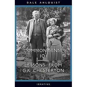Common Sense 101 - Lessons from G.K. Chesterton by Dale Ahlquist - 978