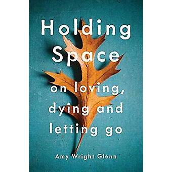 Holding Space - On Loving - Dying - and Letting Go by Amy Wright Glenn