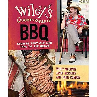 Wiley's Championship Barbecue - Secrets Old Men Take with Them to the