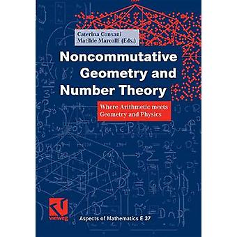 Noncommutative Geometry and Number Theory  Where Arithmetic meets Geometry and Physics by Consani & Caterina