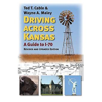 Driving Across Kansas - A Guide to I-70 by Ted T. Cable - Wayne A. Mal