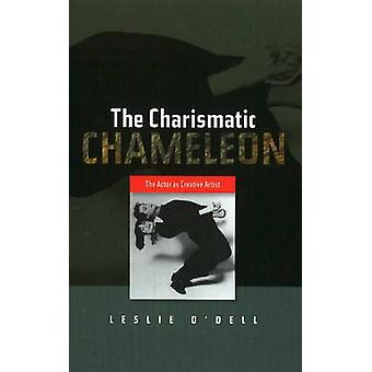 Charismatic Chameleon - The Actor as Creative Artist by Leslie O'Dell