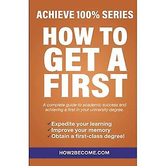 How To Get A First: Achieve 100% Series A complete guide to academic success and achieving a FIRST in your university degree.