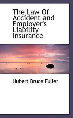 The Law Of Accident and Employers Liability Insurance by Fuller & Hubert Bruce
