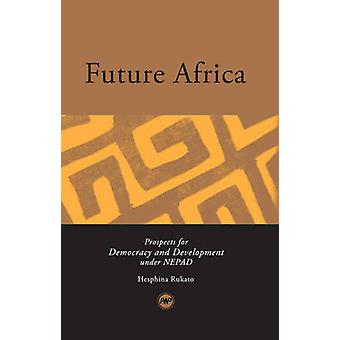 Future Africa - Prospects for Democracy and Development Under NEPAD by