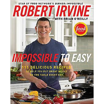 Impossible to Easy - 111 Delicious Recipes to Help You Put Great Meals
