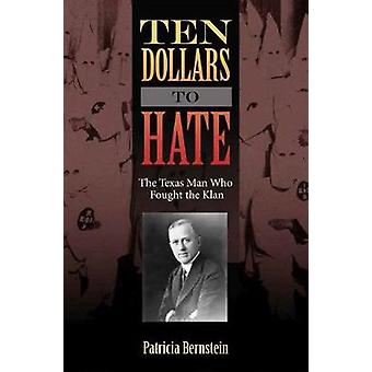 Ten Dollars to Hate - The Texas Man Who Fought the Klan by Ten Dollars
