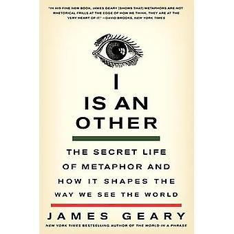 I is an Other The Secret Life of Metaphor and How It Shapes the Way We See the World de James Geary