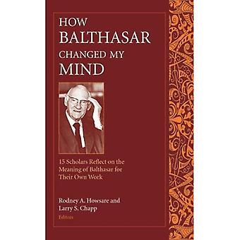 How Balthasar Changed My Mind: Fifteen Scholars Reflect on the Meaning of Balthasar for Their Own Work