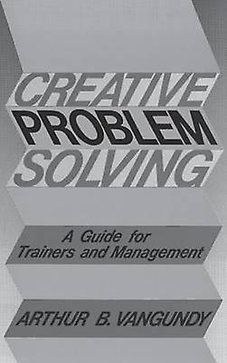 Creative Problem Solving A Guide for Trainers and ManageHommest by Van Gundy & Arthur B