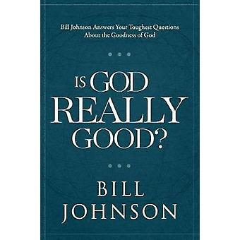 Is God Really Good? - Bill Johnson Answers Your Toughest Questions abo