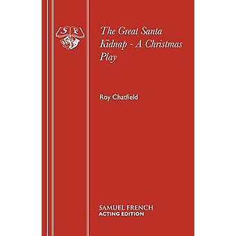 The Great Santa Kidnap  A Christmas Play by Chatfield & Roy