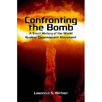 Confronting the Bomb - A Short History of the World Nuclear Disarmamen
