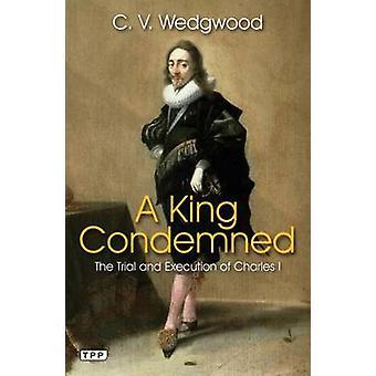 Un rey condenado - el juicio y la ejecución de Charles I de C. V. Wedgw