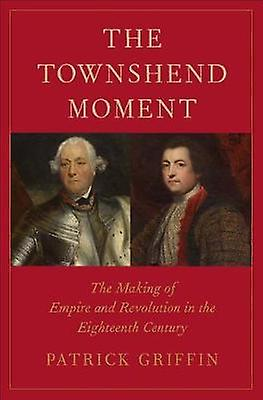 The Townshend Moment - The Making of Empire and Revolution in the Eigh