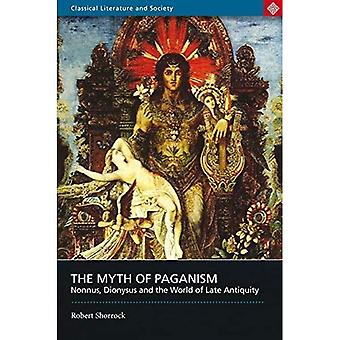 The Myth of Paganism : Nonnus, Dionysus and the World of Late Antiquity