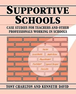 Supportive Schools Case Studies for Teachers and Other Professionals Working in Schools by Charlton & Tony