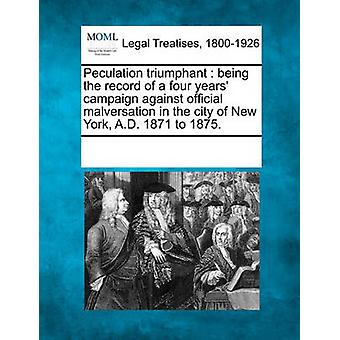 Peculation triumphant  being the record of a four years campaign against official malversation in the city of New York A.D. 1871 to 1875. by Multiple Contributors & See Notes