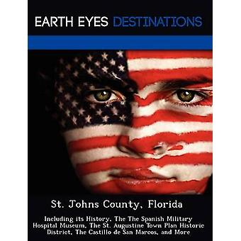 St. Johns County Florida Including its History The The Spanish Military Hospital Museum The St. Augustine Town Plan Historic District The Castillo de San Marcos and More by Black & Johnathan
