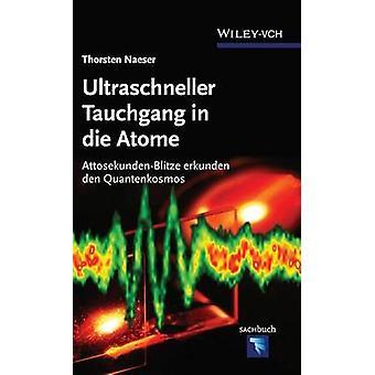 Ultraschneller Tauchgang in Die Atome AttosekundenBlitze Erkunden Den Quantenkosmos von Naeser & Thorsten