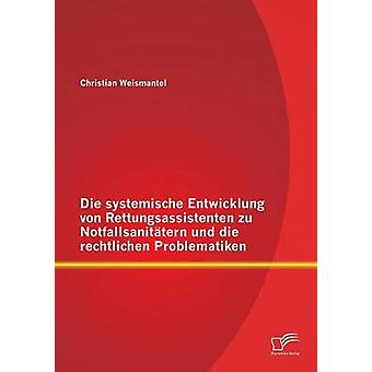 Die Systemische Entwicklung Von Rettungsassistenten Zu Notfallsanitatern Und Die Rechtlichen Problematiken by Weismantel & Christian