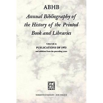 ABHB Annual Bibliography of the History of the Printed Book and Libraries  VOLUME 4 PUBLICATIONS OF 1973 and additions from the preceding years by Vervliet & H.