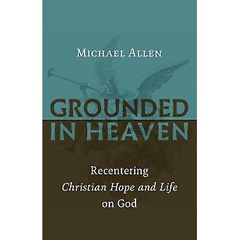 Grounded in Heaven - Recentering Christian Hope and Life on God by Gro