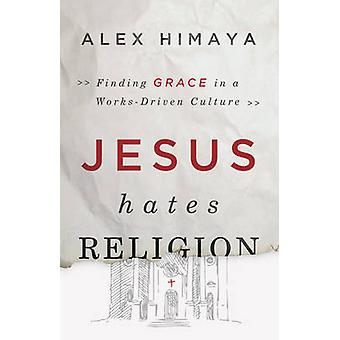 Jesus Hates Religion - Finding Grace in a Works-Driven Culture by Alex