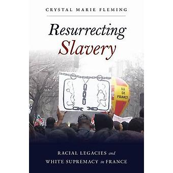 Resurrecting Slavery - Racial Legacies and White Supremacy in France b