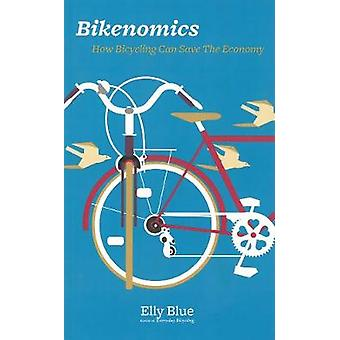 Bikenomics - How Bicycling Will Save the Economy (If We Let it) by Ell