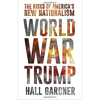 World War Trump - The Risks of America's New Nationalism by Hall Gardn