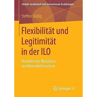 Flexibilitt und Legitimitt in der ILO  Ursachen der Akzeptanz von Kernarbeitsnormen by Stbig & Steffen