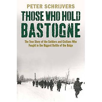 Those Who Hold Bastogne - The True Story of the Soldiers and Civilians