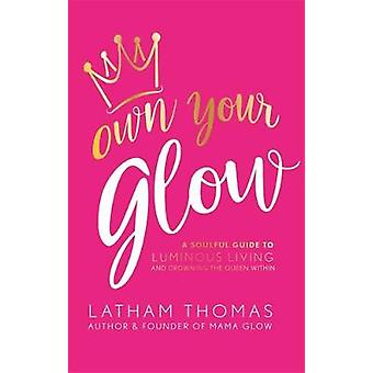Own Your Glow - A Soulful Guide to Luminous Living and Crowning the Qu