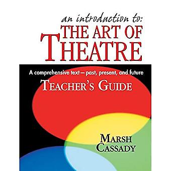Introduction to the Art of Theatre -- Teacher's Guide: A Comprehensive Text -- Past, Present & Future