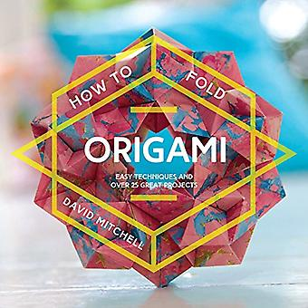How to Fold Origami: Easy techniques and over 25 great projects (How To)
