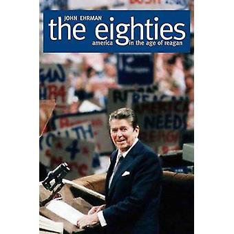 The Eighties America in the Age of Reagan by Ehrman & John