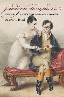 Prodigal Daughters Susanna Rowsons Early American femmes by Rust & Marion