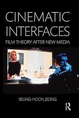 Cinematic Interfaces  Film Theory After New Media by Jeong & Seunghoon