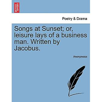 Songs at Sunset or leisure lays of a business man. Written by Jacobus. by Anonymous