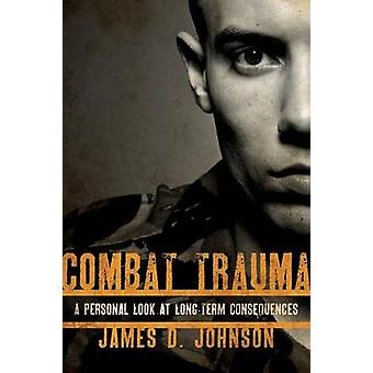 Combat Trauma A Personal Look at LongTerm Consequences by Johnson & James D.