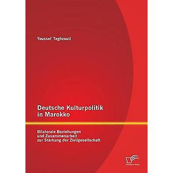 Deutsche Kulturpolitik i Marokko Bilaterale Beziehungen und Zusammenarbeit zur Strkung der Zivilgesellschaft av Taghzouti & Youssef
