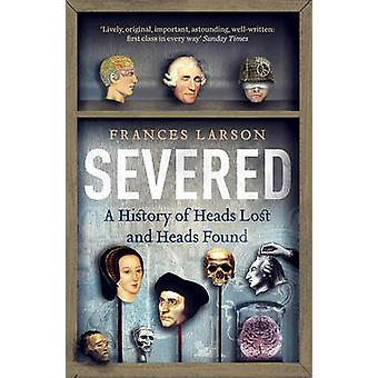 Severed - A History of Heads Lost and Heads Found by Frances Larson -