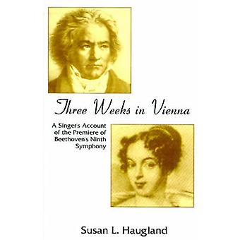 Three Weeks in Vienna A Singers Account of the Premiere of Beethovens Ninth Symphony by Haugland & Susan L.