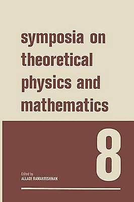 Symposia on Theoretical Physics and Mathematics 8 Lectures Presented at the 1967 Fifth Anniversary Symposium of the Institute of Mathematical Science by Ramakrishnan & Alladi