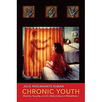 Chronic Youth Disability Sexuality and U.S. Media Cultures of Rehabilitation by Elman & Julie Passanante