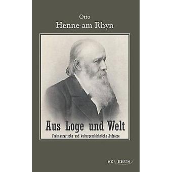 Aus Loge Und Welt Freimaurerische Und Kulturgeschichtliche Aufsatze by Henne Am Rhyn & Otto