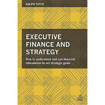 Financement exécutif et stratégie Comment comprendre et utiliser l'information financière pour fixer des objectifs stratégiques par Tiffin et Ralph