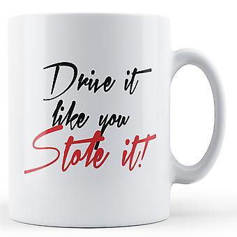 Drive It Like You Stole It - Printed Mug