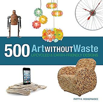 Art Without Waste: 500 Upcycled and Earth-Friendly Designs